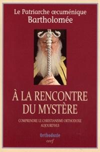 A la rencontre du mystère- Comprendre le christianisme orthodoxe aujourd'hui -  Patriarche Bartholomée |