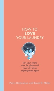 Patric Richardson et Karin Miller - How to Love Your Laundry - Sort your smalls, save the planet and never dry clean anything ever again.
