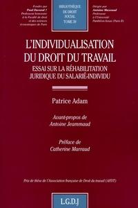 Patrice Adam - L'individualisation du droit du travail - Essai sur la réhabilitation juridique du salarié-individu.