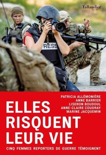 Patrice Allemonière et Anne Barrier - Elles risquent leur vie - Cinq femmes reporters de guerre témoignent.