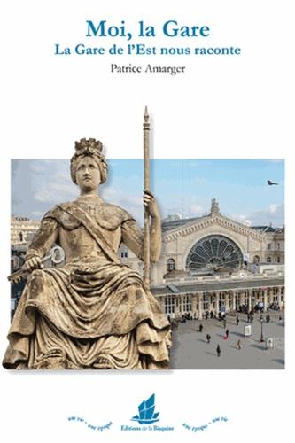 Patrice Amarger - Moi, la Gare - La Gare de l'Est nous raconte.
