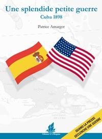 Patrice Amarger - Une splendide petite guerre : Cuba 1898.