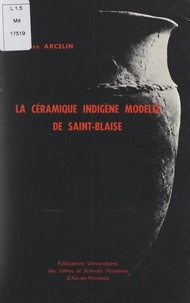 Patrice Arcelin - La céramique indigène modelée de Saint-Blaise (Saint-Mitre-les-Remparts, Bouches-du-Rhône) - Niveaux protohistoriques VII et VI.