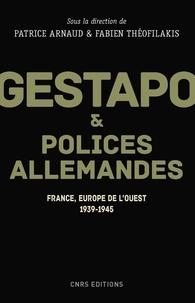 Patrice Arnaud et Fabien Théofilakis - Gestapo et polices allemandes - France, Europe de l'ouest 1939-1945.