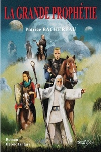 Patrice Bachereau - La Grande Prophétie 1 : LA GRANDE PROPHÉTIE.