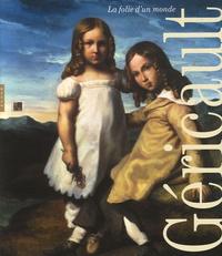 Patrice Béghain et Sylvie Ramond - Géricault - La folie d'un monde.