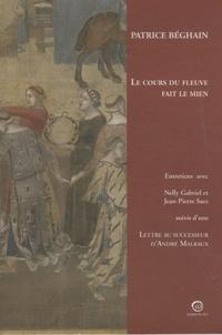 Patrice Béghain - Le cours du fleuve fait le mien - Suivi de Lettre au sucesseur d'André Malraux.