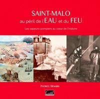 Patrice Bénard - Saint-Malo au péril de l'eau et du feu - Les sapeurs-pompiers au coeur de l'histoire.