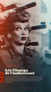 Patrice Blouin - Les champs de l'audiovisuel - Pour une esthétique industrielle des images en mouvement.