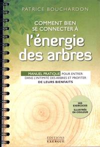 Patrice Bouchardon - Comment bien se connecter à l'énergie des arbres - Manuel pratique pour entrer dans l'intimité des arbres et profiter de leurs bienfaits.