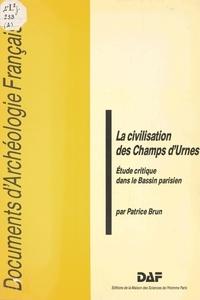 Patrice Brun - La civilisation des champs d'urnes - Etude critique dans le Bassin parisien.