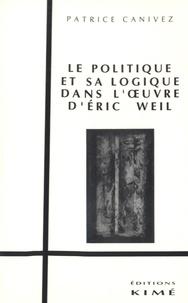 Patrice Canivez - Le politique et sa logique dans l'oeuvre d'Eric Weil.