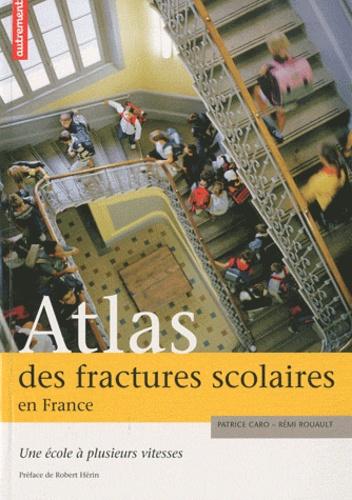 Patrice Caro et Rémi Rouault - Atlas des fractures scolaires en France - Une école à plusieurs vitesses.