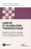 Patrice Cohen et Aline Sarradon-Eck - Cancer et pluralisme thérapeutique - Enquête auprès des malades et des institutions médicales en France, Belgique et Suisse.