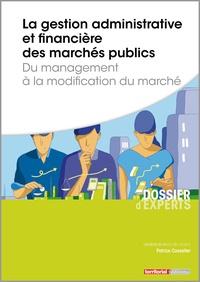 Patrice Cossalter - La gestion administrative et financière des marchés publics - Du management à la modification du marché.