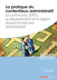 Patrice Cossalter - La pratique du contentieux administratif - La commune, l'EPCI, le département et la région devant le tribunal administratif.