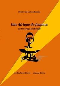 Patrice de La Condamine - Une Afrique de femmes - Ou le voyage inattendu.