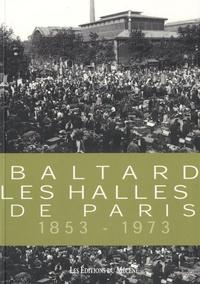 Patrice de Moncan et Maxime Du Camp - Balthard, les Halles de Paris 1853-1973.