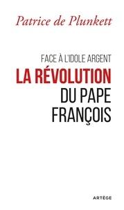 Patrice de Plunkett - Face à l'idole Argent, la révolution du pape François.