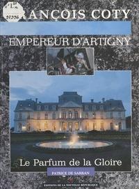 Patrice de Sarran - François Coty, empereur d'Artigny : Le Parfum de la gloire.