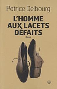 Patrice Delbourg - L'homme aux lacets défaits.