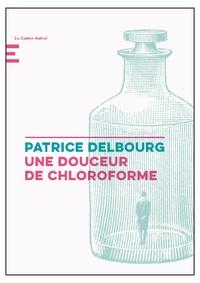 Patrice Delbourg - Une douceur de chloroforme.