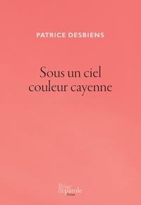 Patrice Desbiens - Sous un ciel couleur cayenne.