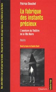 Patrice Douchet - La fabrique des instants precieux - L'aventure du Théâtre de la Tête Noire.