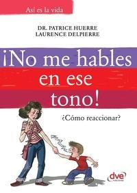 Patrice Dr. Huerre et Laurence Delpierre - ¡No me hables en ese tono!: ¿Cómo reaccionar?.