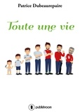 Patrice Dubeaurepaire - Toute une vie - Un récit de vie entraînant.