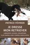 Patrice Février - Je dresse mon Retriever - Labrador, Golden, Chesapeake, Flat Coated, Curly Coated, Nova Scotia.