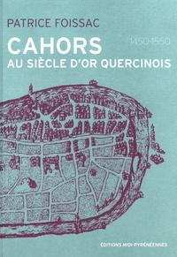 Patrice Foissac - Cahors au siècle d'or quercinois (1450-1550).
