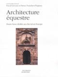 Patrice Franchet d'Espèrey et Pascal Liévaux - Architecture équestre - Hauts lieux dédiés au cheval en Europe.