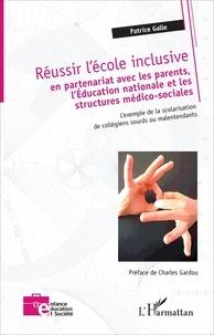 Patrice Galle - Réussir l'école inclusive - En partenariat avec les parents, l'Education nationale et les structures médico-sociales : l'exemple de la scolarisation de collégiens sourds ou malentendants.