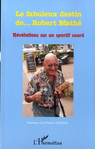 Patrice Gicquel - Le fabuleux destin de... Robert Mathé - Révélations sur un sportif sourd.