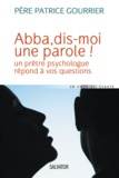 Patrice Gourrier - Abba, dis-moi une parole ! - Un prête psychologue répond à vos questions.
