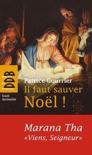 Patrice Gourrier - Il faut sauver Noël ! Marana Tha, - A partir d'une tradition bimillénaire, découvrez pourquoi Dieu s'est fait homme !.
