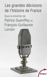 Patrice Gueniffey et François-Guillaume Lorrain - Les grandes décisions de l'histoire de France.