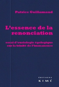 Patrice Guillamaud - L'essence de la renonciation - Essai d'ousiologie égologique sur la trinité de l'immanence.