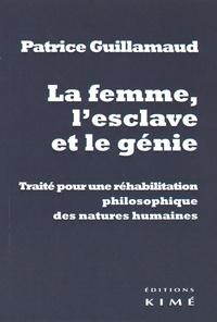 Patrice Guillamaud - La femme, l'esclave et le génie - Traité pour une réhabilitation philosophique des natures humaines.