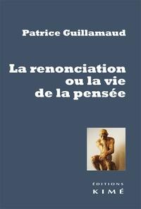 Patrice Guillamaud - La renonciation ou la vie de la pensée.