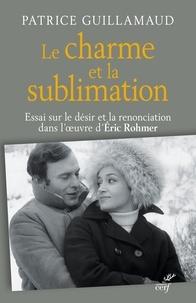 Patrice Guillamaud - Le charme et la sublimation - Essai sur le désir et la renonciation dans l'oeuvre d'Éric Rohmer.
