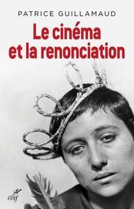Patrice Guillamaud - Le cinéma et la renonciation - Essai d'ousiologie esthétique-cinématographique.