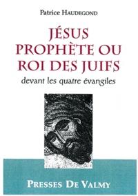 Patrice Haudegond - Jésus prophète ou roi des Juifs devant les quatre évangiles.