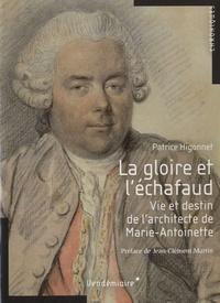 Patrice Higonnet - La gloire et l'échafaud - Vie et destin de l'architecte de Marie-Antoinette.