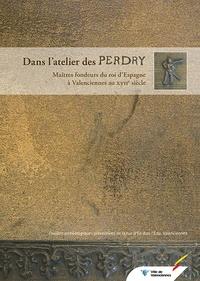 Patrice Korpiun - Dans l'atelier des Perdry - Maîtres fondeurs du roi d'Espagne à Valenciennes au XVIIe siècle.