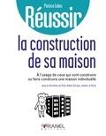 Patrice Leleu - Réussir la construction de sa maison - à l'usage de ceux qui vont construire ou faire construire une maison individuelle.