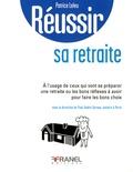 Patrice Leleu - Réussir sa retraite - A l'usage de ceux qui vont se préparer une retraite ou les bons réflexes à avoir pour faire les bons choix.