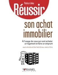Patrice Leleu - Réussir son achat immobilier - A l'usage de ceux qui vont acheter un logement et faire un emprunt.
