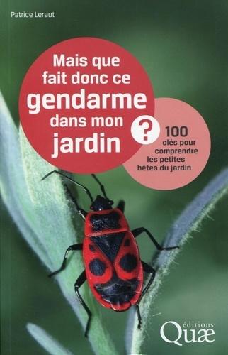 Patrice Leraut - Mais que fait donc ce gendarme dans mon jardin ? - 100 clés pour comprendre les petites bêtes du jardin.